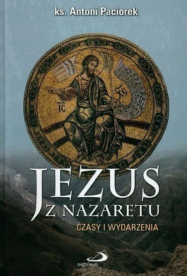 Jezus z Nazaretu. Czasy i wydarzenia ks. Antoni Paciorek