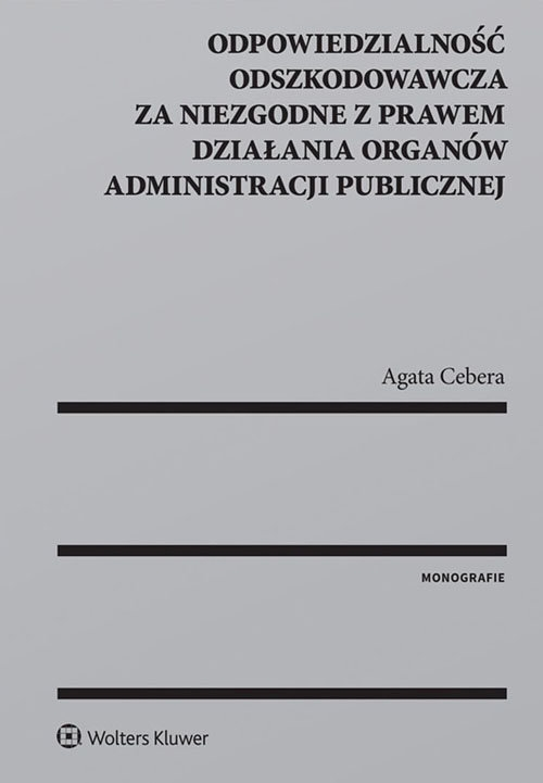 Odpowiedzialność odszkodowawcza za niezgodne z prawem działania organów administracji publicznej Cebera Agata