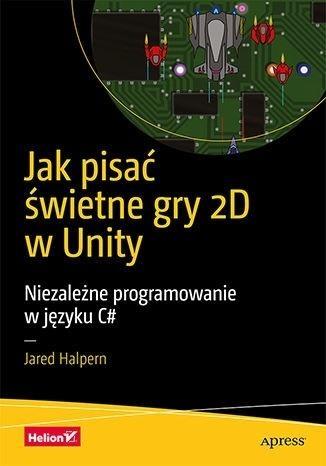Jak pisać świetne gry 2D w Unity Jared Halpern