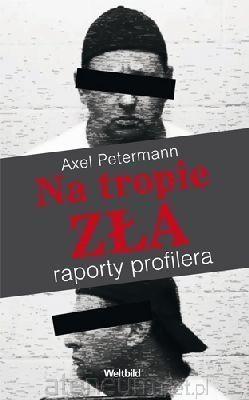 Na tropie zła. Raporty profilera Axel Petermann