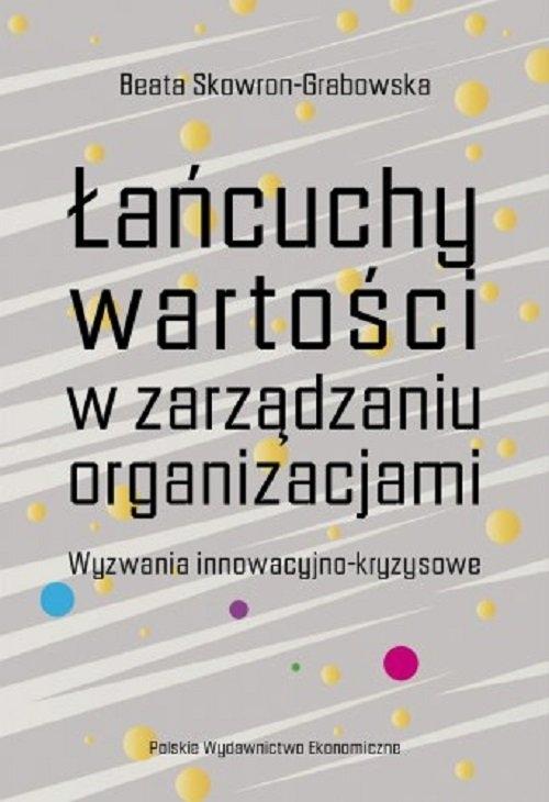 Łańcuchy wartości w zarządzaniu organizacjami. Wyzwania innowacyjno-kryzysowe Beata Skowron-Grabowska