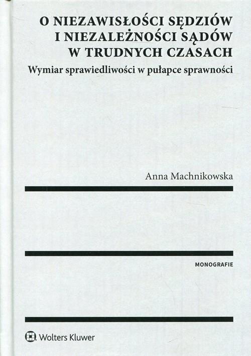 O niezawisłości sędziów i niezależności sądów w trudnych czasach Machnikowska Anna