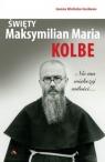 Święty Maksymilian Maria Kolbe. Nie ma większej..