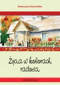 Życia w kolorach radości Katarzyna Zawadzka, Dariusz Kowal