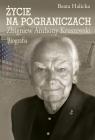 Życie na pograniczach Zbigniew Anthony Kruszewski. Biografia Halicka Beata