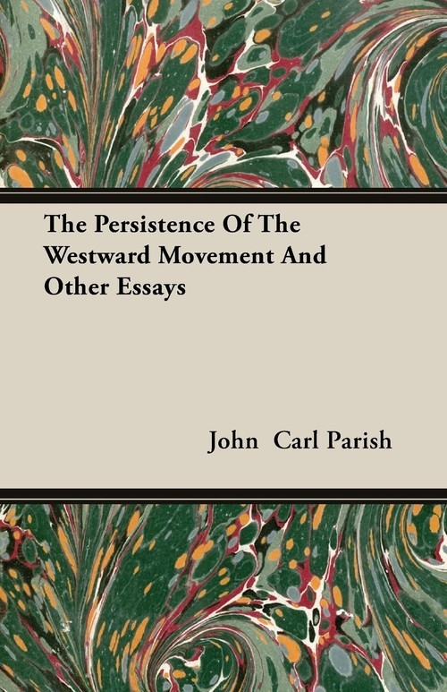 The Persistence Of The Westward Movement And Other Essays Parish John  Carl