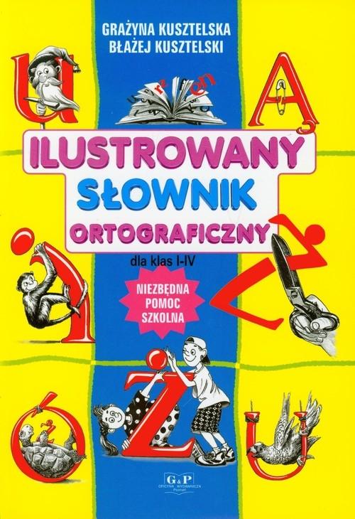 Ilustrowany słownik ortograficzny dla klas 1-4 Kusztelska Grażyna, Kusztelski Błażej