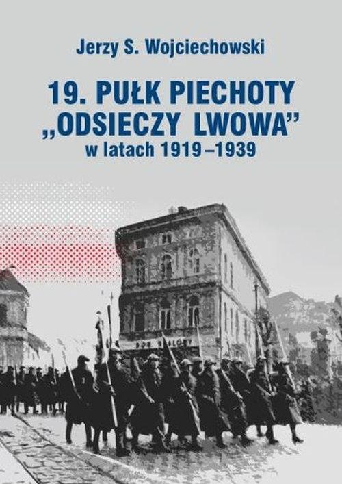 19. Pułk Piechoty Odsieczy Lwowa w latach 1919-1339 Wojciechowski Jerzy S.