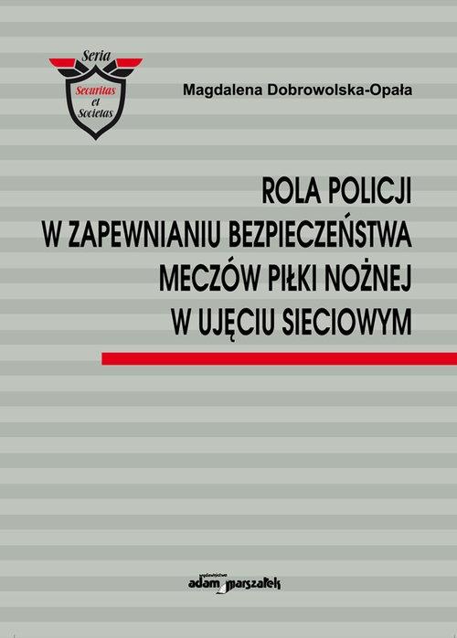 Rola Policji w zapewnianiu bezpieczeństwa meczów piłki nożnej w ujęciu sieciowym Dobrowolska-Opała Magdalena