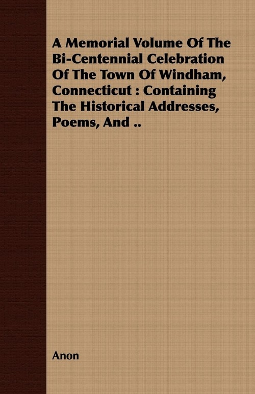 A Memorial Volume Of The Bi-Centennial Celebration Of The Town Of Windham, Connecticut Anon