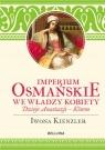 Imperium Osmańskie we władzy kobiet Dzieje Anastazji - Kosen Kienzler Iwona