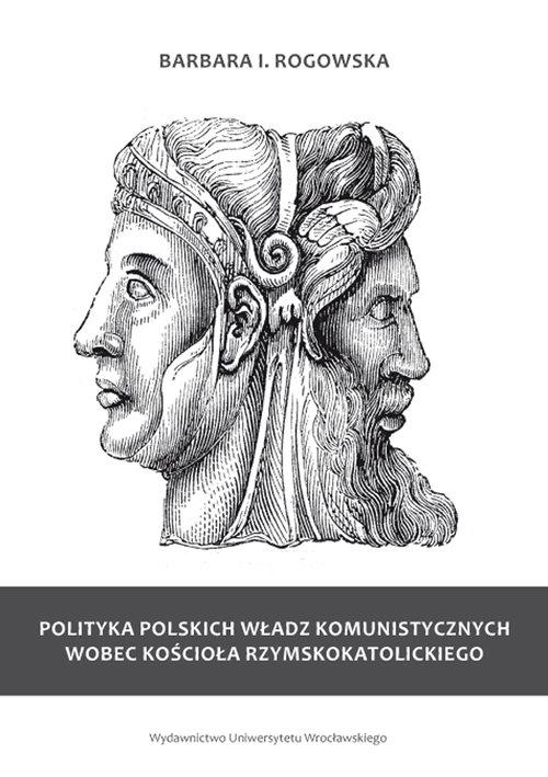 Polityka polskich władz komunistycznych wobec Kościoła rzymskokatolickiego Rogowska Barbara
