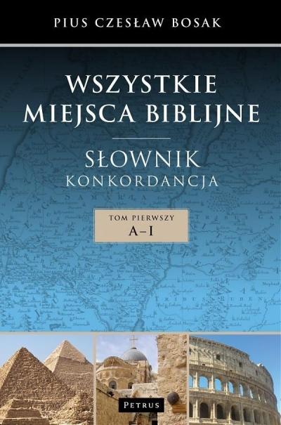 Wszystkie miejsca biblijne Słownik i konkordancja Tom 1 A-J Bosak Czesław