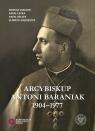 Arcybiskup Antoni Baraniak 1904-1977 Białecki Konrad, Łatka Rafał, Reczek Rafał, Wojcieszyk Elżbieta