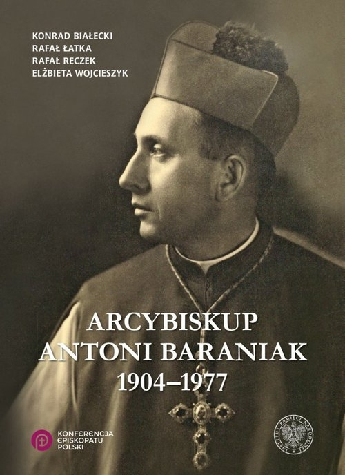 Arcybiskup Antoni Baraniak 1904-1977 (Uszkodzona okładka) Białecki Konrad, Łatka Rafał, Reczek Rafał, Wojcieszyk Elżbieta