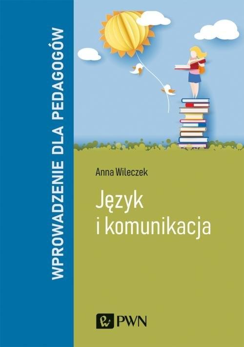 Język i komunikacja. Wprowadzenie dla pedagogów Wileczek Anna