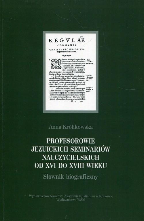 Profesorowie jezuickich seminariów nauczycielskich od XVI do XVIII wieku Królikowska Anna