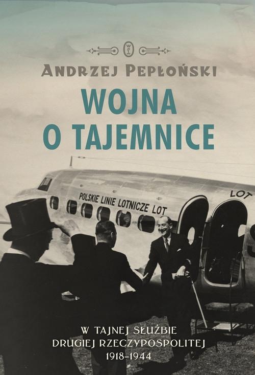 Wojna o tajemnice  W tajnej służbie Drugiej Rzeczypospolitej 1918-1944 Pepłoński Andrzej