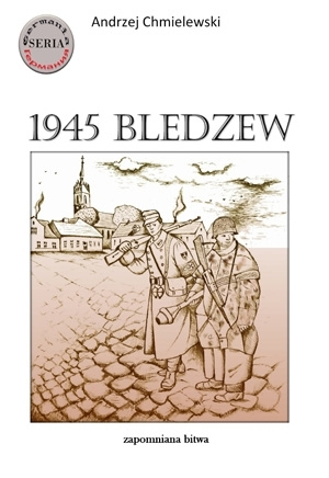1945 Bledzew - zapomniana bitwa Andrzej Chmielewski