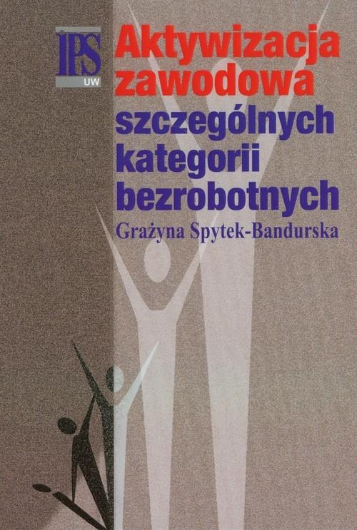 Aktywizacja zawodowa szczególnych kategorii bezrobotnych Spytek-Bandurska Grażyna