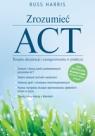 Zrozumieć ACT. Terapia akceptacji i zaangażowania w praktyce Harris Russ