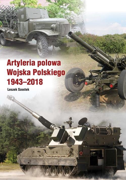 Artyleria polowa Wojska Polskiego 1943-2018 Szostek Leszek