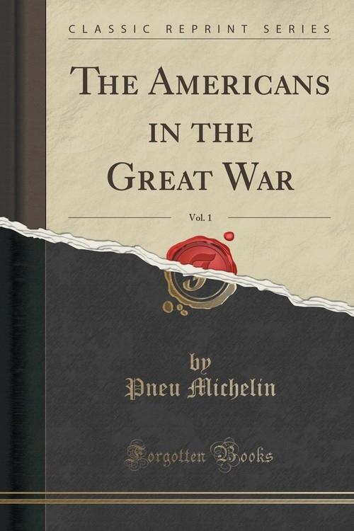 The Americans in the Great War, Vol. 1 (Classic Reprint) Michelin Pneu