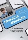 Edukacja medialna a nauczanie religii w szkole Piotr Drzewiecki