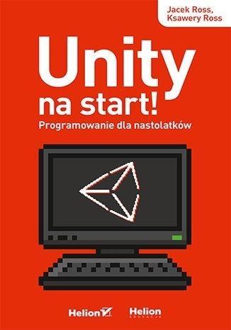 Unity na start! Programowanie dla nastolatków Jacek Ross, Ksawery Ross