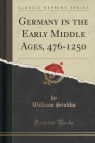 Germany in the Early Middle Ages, 476-1250 (Classic Reprint)