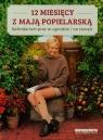12 miesięcy z Mają Popielarską Kalendarium prac w ogrodzie i na tarasie Popielarska Maja