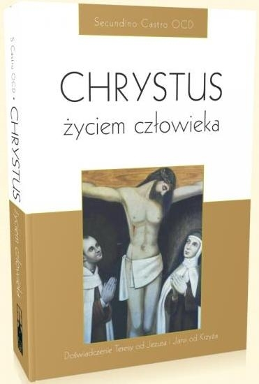 Chrystus życiem człowieka. Doświadczenie Teresy od Jezusa i Jana od Krzyża Secundino Castro OCD
