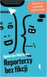Reporterzy bez fikcji Rozmowy z polskimi reporterami