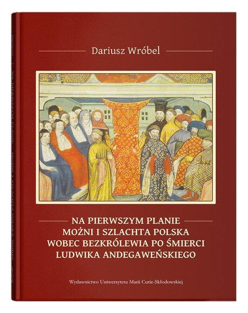 Na pierwszym planie - możni i szlachta polska wobec bezkrólewia po śmierci Ludwika Andegaweńskiego Wróbel Dariusz