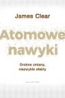 Atomowe nawyki Drobne zmiany, niezwykłe efekty Clear James