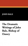 The Dramatic Writings of John Bale, Bishop of Ossory