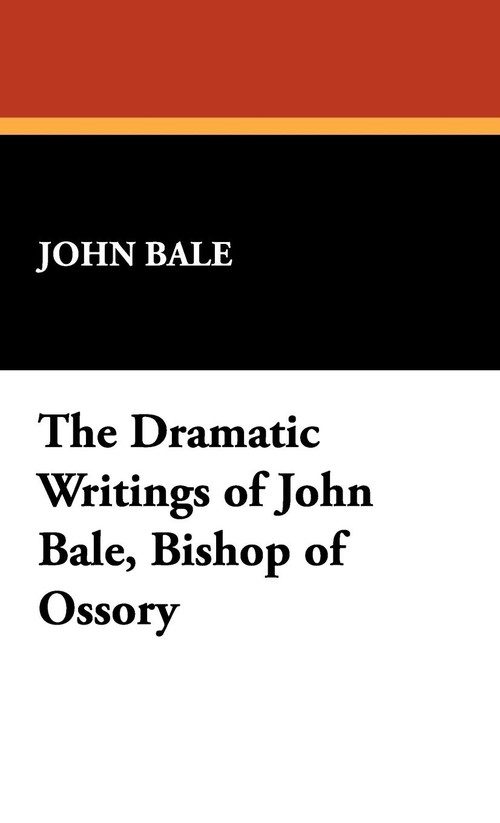 The Dramatic Writings of John Bale, Bishop of Ossory Bale John