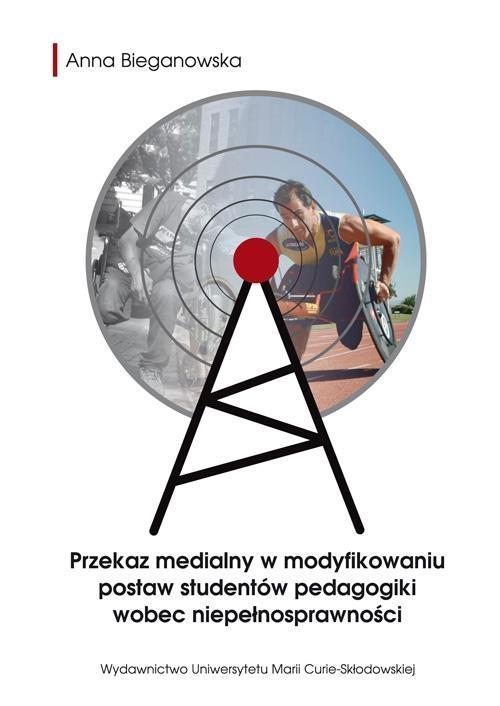 Przekaz medialny w modyfikowaniu postaw studentów pedagogiki wobec niepełnosprawności Bieganowska Anna