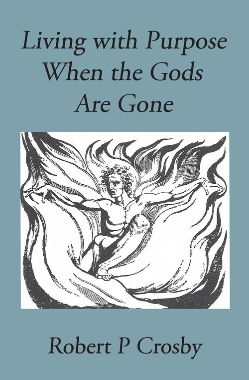 Living with Purpose When the Gods Are Gone Robert Crosby P