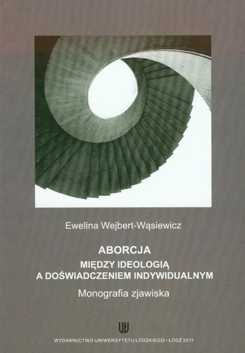 Aborcja Między ideologią a doświadczeniem indywidualnym Wejbert-Wąsiewicz Ewelina