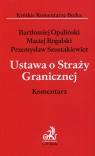 Ustawa o Straży Granicznej Komentarz Opaliński Bartłomiej, Rogalski Maciej, Szustakiewicz Przemysław