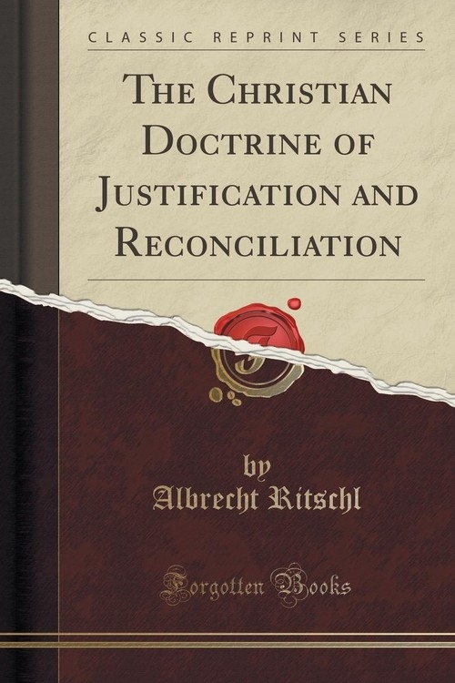The Christian Doctrine of Justification and Reconciliation (Classic Reprint) Ritschl Albrecht