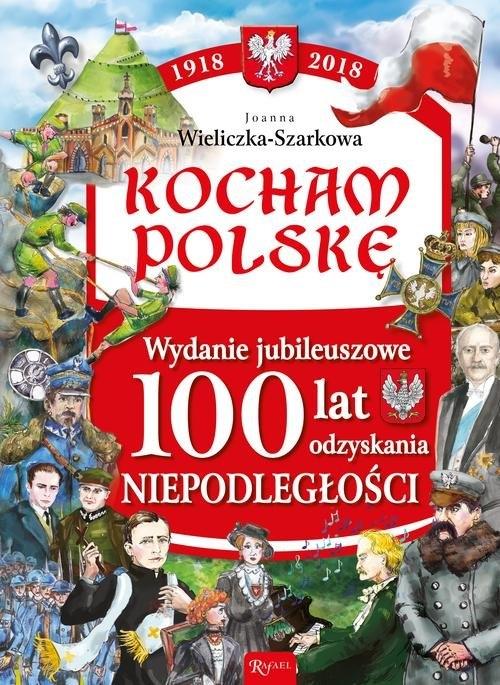 Kocham Polskę Kocham Polskę Wydanie Jubileuszowe 100 lat odzyskania niepodległości Wieliczka-Szarek Joanna
