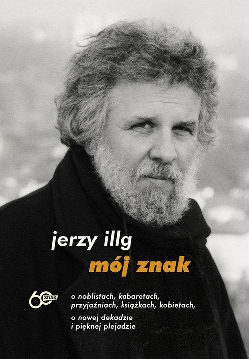 Mój znak O noblistach kabaretach, przyjaźniach, książkach, kobietach, o nowej dekadzie i pięknej p Jerzy Illg