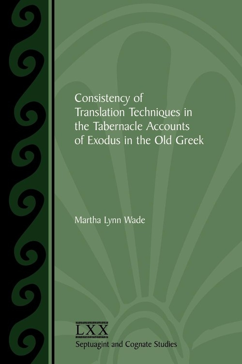 Consistency of Translation Techniques in the Tabernacle Accounts of Exodus in the Old Greek Wade Martha Lynn