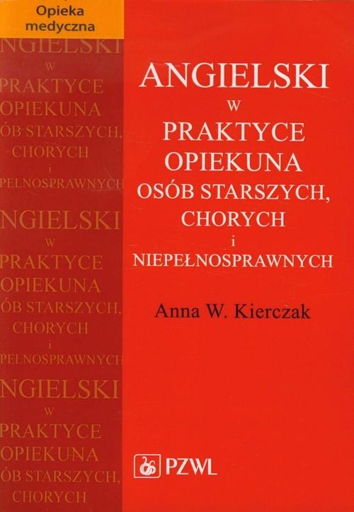 Angielski w praktyce opiekuna osób starszych, chorych i niepełnosprawnych Kierczak Anna W.