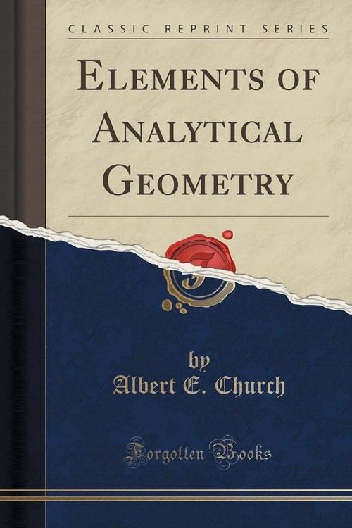 Elements of Analytical Geometry (Classic Reprint) Church Albert E.