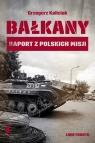 Bałkany Raport z polskich misji Kaliciak Grzegorz