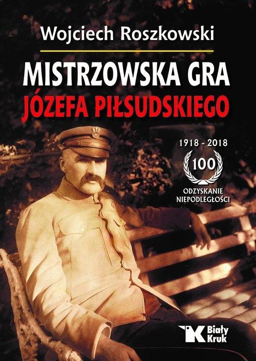 Mistrzowska gra Józefa Piłsudskiego Roszkowski Wojciech