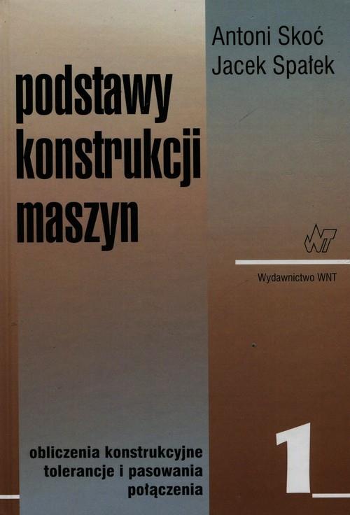 Podstawy konstrukcji maszyn Tom 1 Skoć Antoni, Spałek Jacek